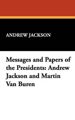 Messages and Papers of the Presidents: Andrew Jackson and Martin Van Buren (Hardback)