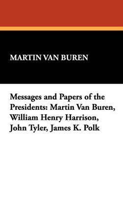 Messages and Papers of the Presidents: Martin Van Buren, William Henry Harrison, John Tyler, James K. Polk (Hardback)