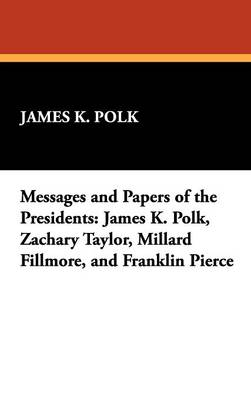 Messages and Papers of the Presidents: James K. Polk, Zachary Taylor, Millard Fillmore, and Franklin Pierce (Hardback)