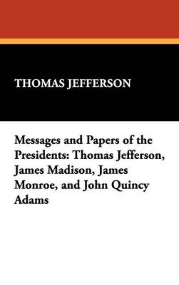 Messages and Papers of the Presidents: Thomas Jefferson, James Madison, James Monroe, and John Quincy Adams (Hardback)