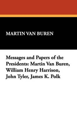 Messages and Papers of the Presidents: Martin Van Buren, William Henry Harrison, John Tyler, James K. Polk (Paperback)