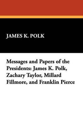 Messages and Papers of the Presidents: James K. Polk, Zachary Taylor, Millard Fillmore, and Franklin Pierce (Paperback)
