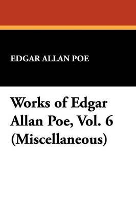 Works of Edgar Allan Poe, Vol. 6 (Miscellaneous) (Paperback)