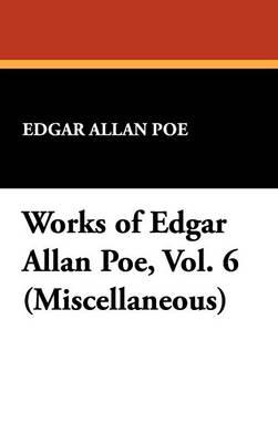 Works of Edgar Allan Poe, Vol. 6 (Miscellaneous) (Hardback)