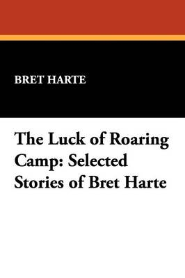 The Luck of Roaring Camp: Selected Stories of Bret Harte (Paperback)