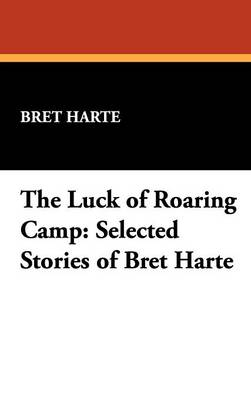 The Luck of Roaring Camp: Selected Stories of Bret Harte (Hardback)