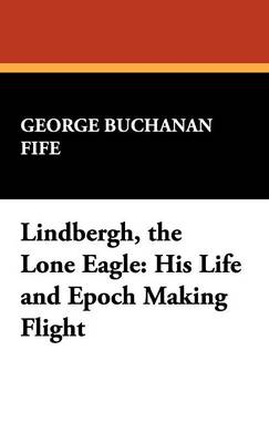 Lindbergh, the Lone Eagle: His Life and Epoch Making Flight (Hardback)