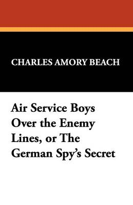 Air Service Boys Over the Enemy Lines, or the German Spy's Secret (Paperback)