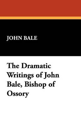 The Dramatic Writings of John Bale, Bishop of Ossory (Paperback)