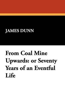 From Coal Mine Upwards: Or Seventy Years of an Eventful Life (Paperback)