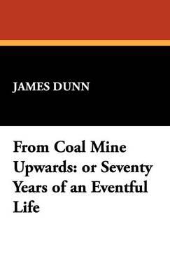 From Coal Mine Upwards: Or Seventy Years of an Eventful Life (Hardback)