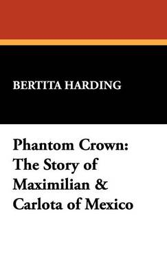 Phantom Crown: The Story of Maximilian & Carlota of Mexico (Hardback)