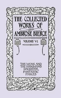 The Collected Works of Ambrose Bierce, Volume VI: The Monk and the Hangman's Daughter and Fantastic Fables (Paperback)