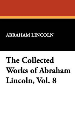 The Collected Works of Abraham Lincoln, Vol. 8 (Hardback)
