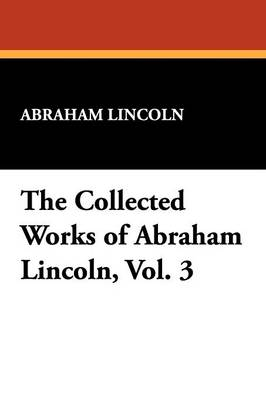 The Collected Works of Abraham Lincoln, Vol. 3 (Paperback)