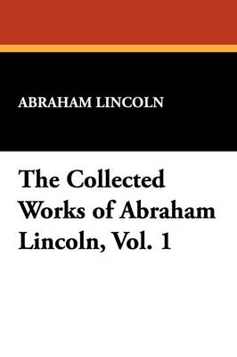 The Collected Works of Abraham Lincoln, Vol. 1 (Paperback)