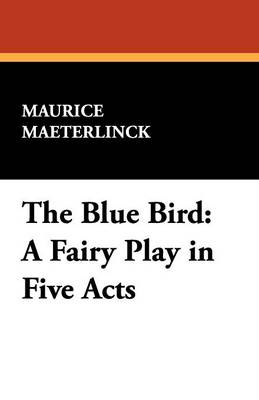 The Blue Bird: A Fairy Play in Five Acts (Paperback)