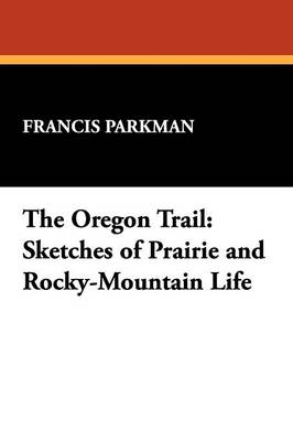 The Oregon Trail: Sketches of Prairie and Rocky-Mountain Life (Paperback)