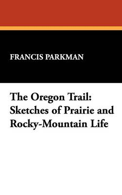 The Oregon Trail: Sketches of Prairie and Rocky-Mountain Life (Hardback)
