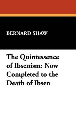 The Quintessence of Ibsenism: Now Completed to the Death of Ibsen (Paperback)