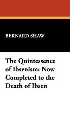 The Quintessence of Ibsenism: Now Completed to the Death of Ibsen (Hardback)