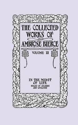 The Collected Works of Ambrose Bierce, Volume II: In the Midst of Life (Tales of Soldiers and Civilians) (Paperback)