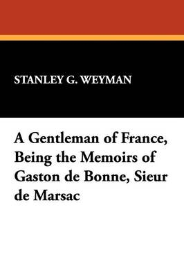 A Gentleman of France, Being the Memoirs of Gaston de Bonne, Sieur de Marsac (Paperback)