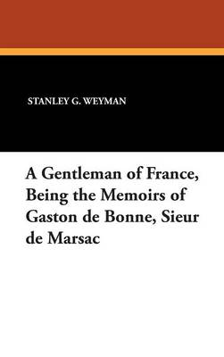 A Gentleman of France, Being the Memoirs of Gaston de Bonne, Sieur de Marsac (Hardback)