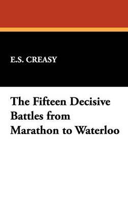 The Fifteen Decisive Battles from Marathon to Waterloo (Hardback)