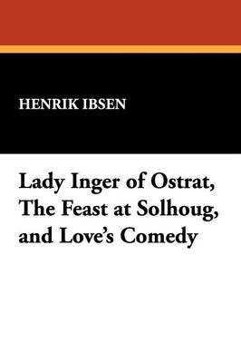 Lady Inger of Ostrat, the Feast at Solhoug, and Love's Comedy (Paperback)