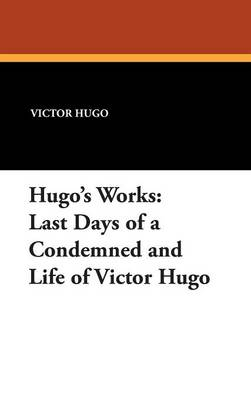 Hugo's Works: Last Days of a Condemned and Life of Victor Hugo (Hardback)