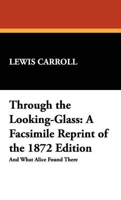 Through the Looking-Glass: A Facsimile Reprint of the 1872 Edition (Hardback)