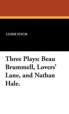 Three Plays: Beau Brummell, Lovers' Lane, and Nathan Hale. (Hardback)