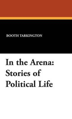 In the Arena: Stories of Political Life (Hardback)