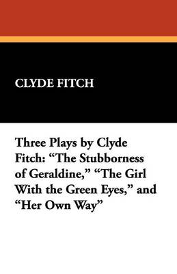 Three Plays by Clyde Fitch: The Stubborness of Geraldine, the Girl with the Green Eyes, and Her Own Way (Paperback)