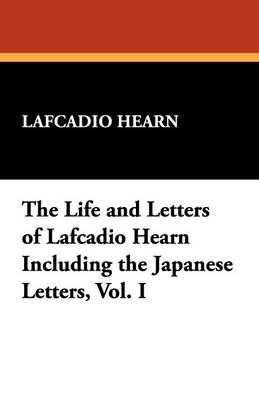 The Life and Letters of Lafcadio Hearn Including the Japanese Letters, Vol. I (Paperback)