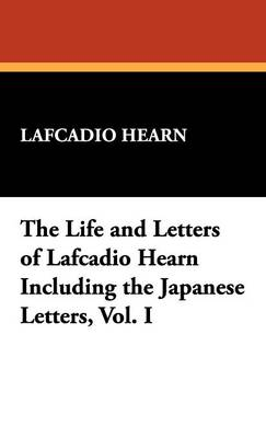 The Life and Letters of Lafcadio Hearn Including the Japanese Letters, Vol. I (Hardback)
