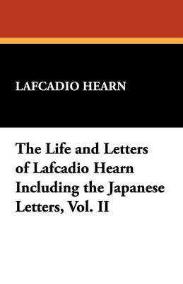 The Life and Letters of Lafcadio Hearn Including the Japanese Letters, Vol. II (Paperback)