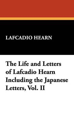 The Life and Letters of Lafcadio Hearn Including the Japanese Letters, Vol. II (Hardback)
