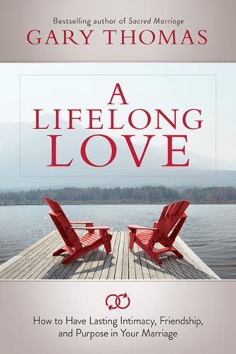 A Lifelong Love: How to Have Lasting Intimacy, Friendship, and Purpose in Your Marriage (Paperback)
