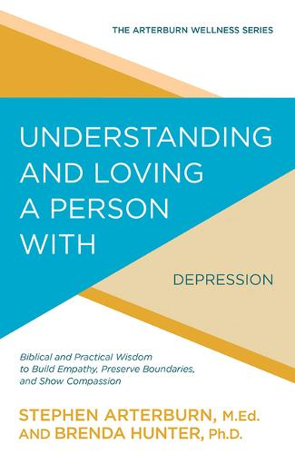 Understanding and Loving a Person with Depression: Biblical and Practical Wisdom to Build Empathy, Preserve Boundaries, and Show Compassion - Arterburn Wellness (Paperback)