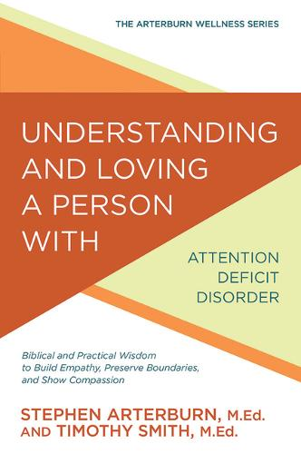 Understanding and Loving a Person with Attention Deficit Disorder: Biblical and Practical Wisdom to Build Empathy, Preserve Boundaries, and Show Compassion - Arterburn Wellness (Paperback)