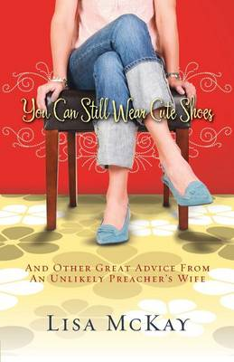 You Can Still Wear Cute Shoes: And Other Great Advice from an Unlikely Preacher's Wife (Paperback)