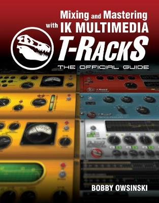 Mixing and Mastering with IK Multimedia T-RackS: The Official Guide (Paperback)
