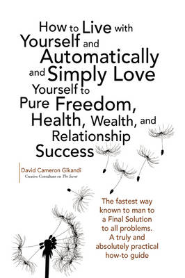 How to Live with Yourself and Automatically and Simply Love Yourself to Pure Freedom, Health, Wealth, and Relationship Success (Paperback)