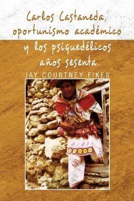 Carlos Castaneda, Oportunismo Academico y Los Psiquedelicos Anos Sesenta (Paperback)