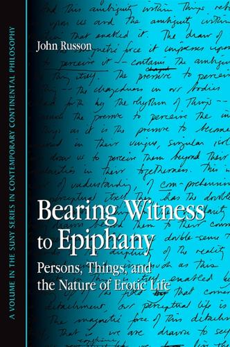 Bearing Witness to Epiphany: Persons, Things, and the Nature of Erotic Life - SUNY series in Contemporary Continental Philosophy (Hardback)