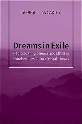 Dreams in Exile: Rediscovering Science and Ethics in Nineteenth-Century Social Theory (Paperback)