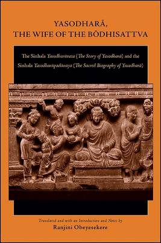 Yasodhara, the Wife of the Bodhisattva: The Sinhala Yasodharavata (The Story of Yasodhara) and the Sinhala Yasodharapadanaya (The Sacred Biography of Yasodhara) (Paperback)
