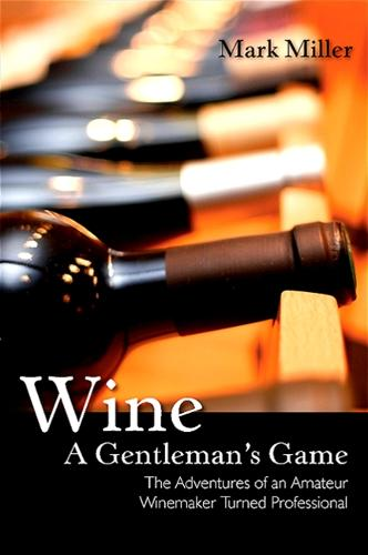 Wine - A Gentleman's Game: The Adventures of an Amateur Winemaker Turned Professional (Paperback)
